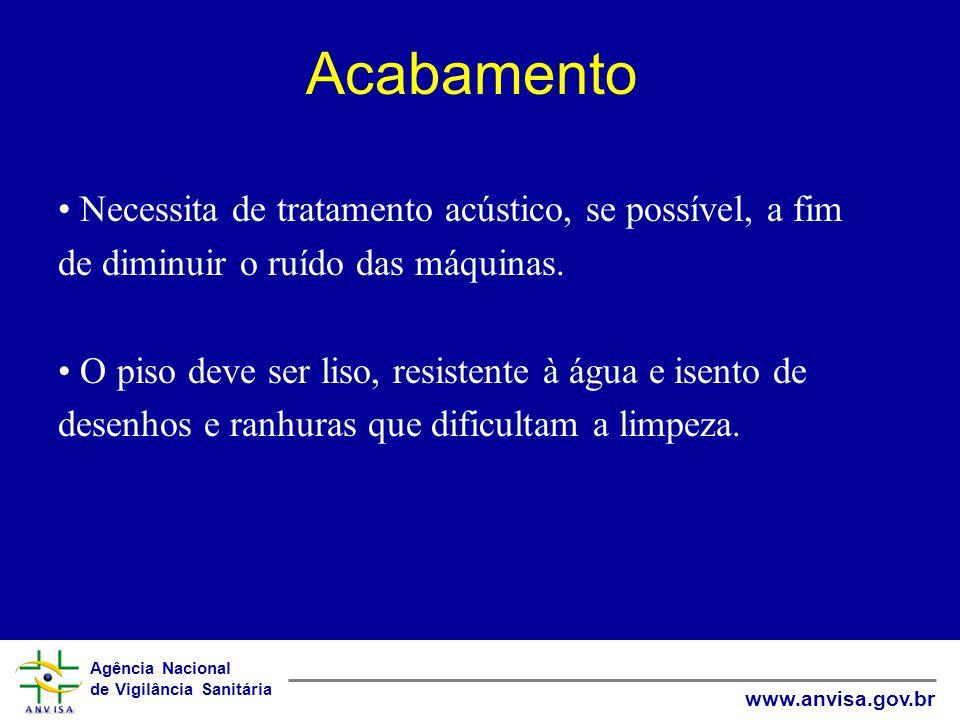 Agência Nacional de Vigilância Sanitária www.anvisa.gov.br Acabamento Necessita de tratamento acústico, se possível, a fim de diminuir o ruído das máquinas.