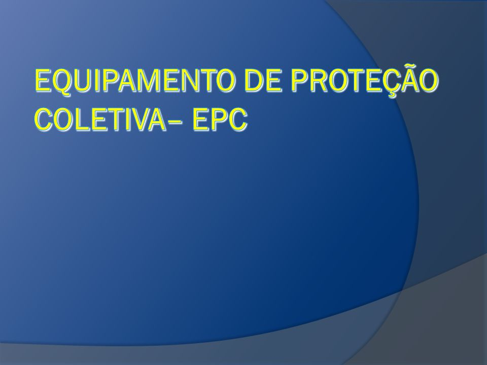 EPC – Equipamento de Proteção Coletiva São equipamentos utilizados para proteção, enquanto um grupo de pessoas realiza determinada atividade, ou excercico.