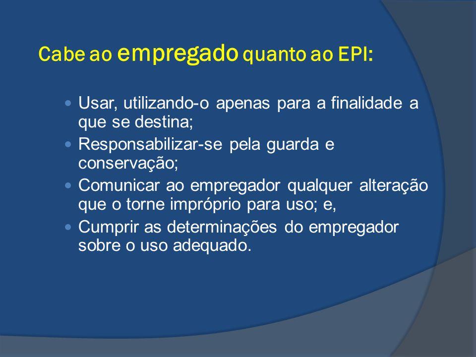 Cabe ao empregado quanto ao EPI: Usar, utilizando-o apenas para a finalidade a que se destina; Responsabilizar-se pela guarda e conservação; Comunicar