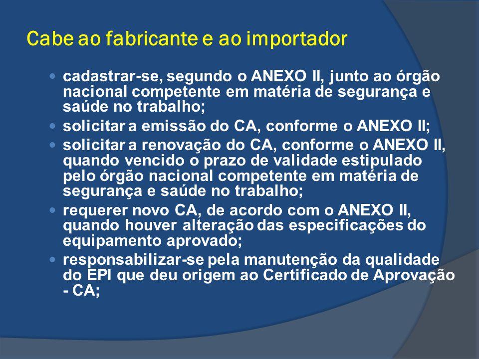 Cabe ao fabricante e ao importador cadastrar-se, segundo o ANEXO II, junto ao órgão nacional competente em matéria de segurança e saúde no trabalho; s