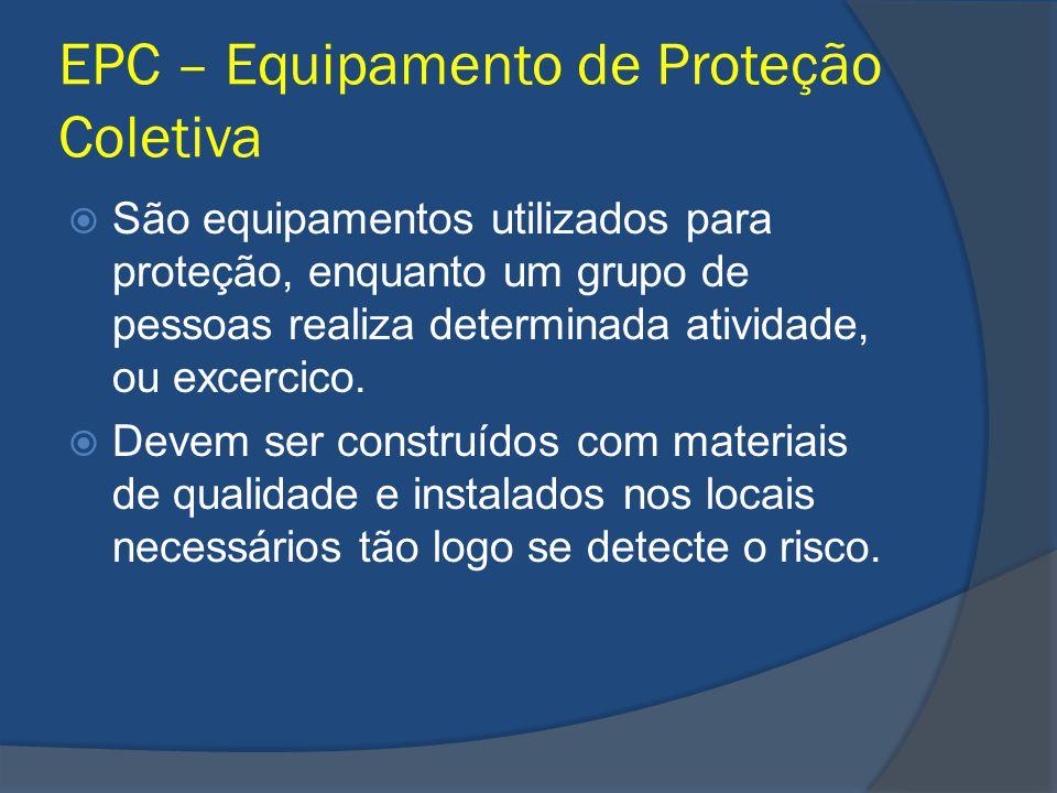 EPC – Equipamento de Proteção Coletiva São equipamentos utilizados para proteção, enquanto um grupo de pessoas realiza determinada atividade, ou excer