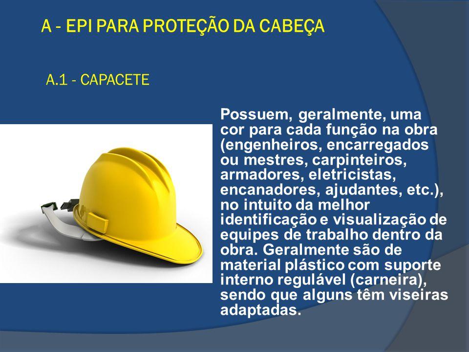 A - EPI PARA PROTEÇÃO DA CABEÇA A.1 - CAPACETE Possuem, geralmente, uma cor para cada função na obra (engenheiros, encarregados ou mestres, carpinteir