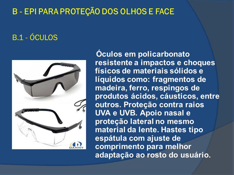 B - EPI PARA PROTEÇÃO DOS OLHOS E FACE B.1 - ÓCULOS Óculos em policarbonato resistente a impactos e choques físicos de materiais sólidos e líquidos co