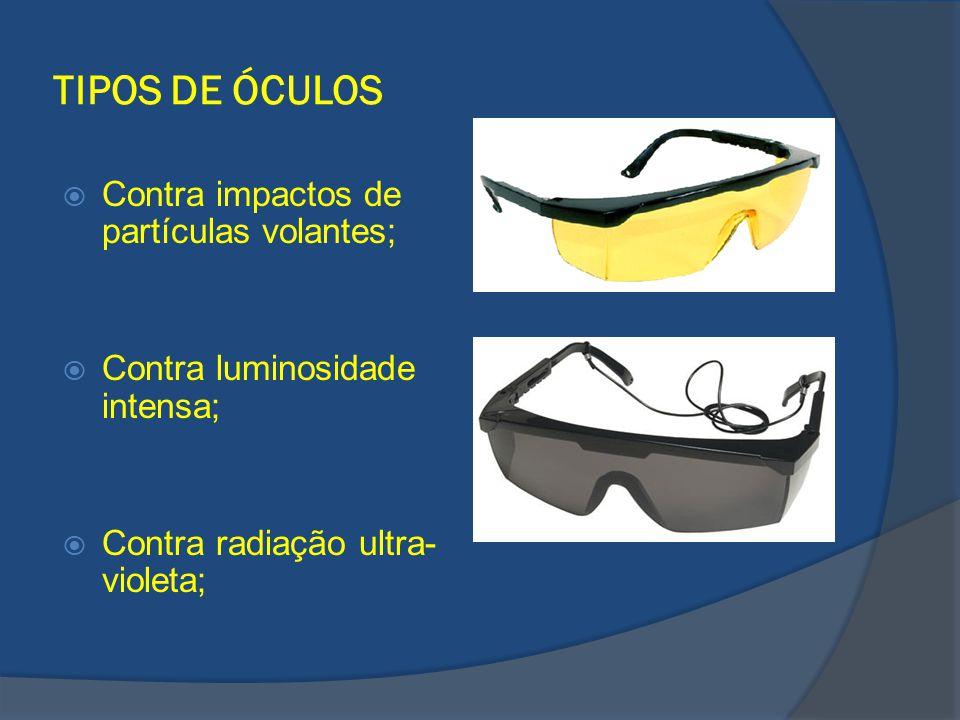 TIPOS DE ÓCULOS Contra impactos de partículas volantes; Contra luminosidade intensa; Contra radiação ultra- violeta;