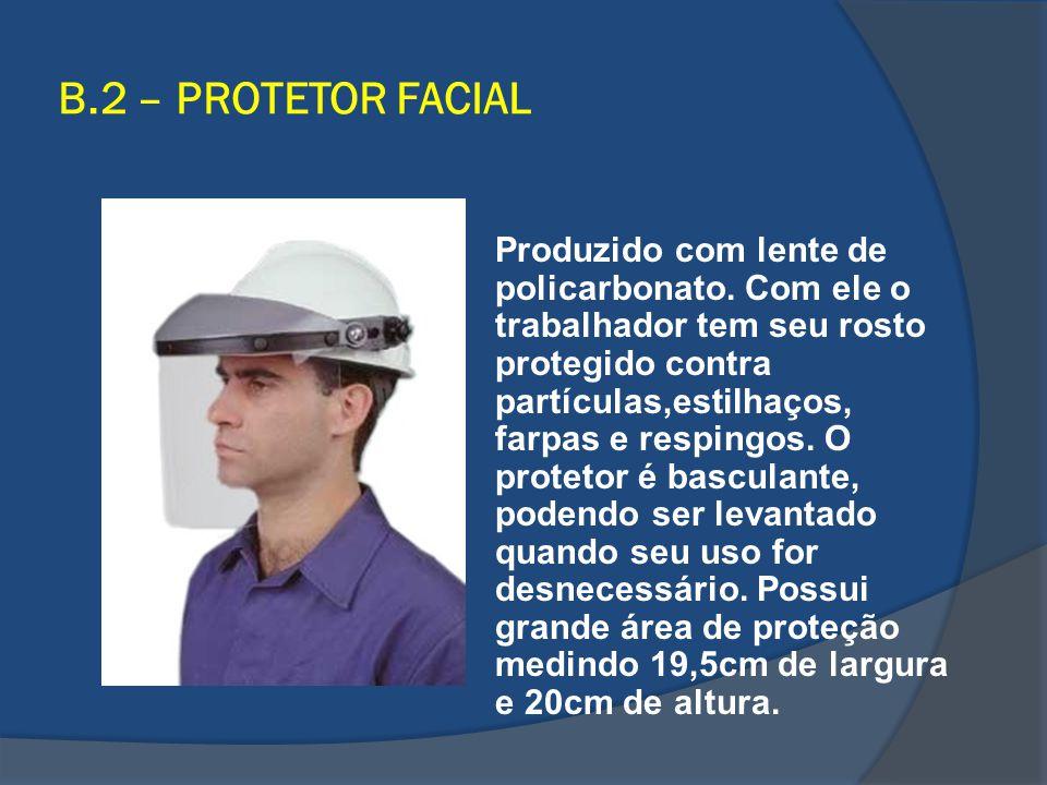 B.2 – PROTETOR FACIAL Produzido com lente de policarbonato. Com ele o trabalhador tem seu rosto protegido contra partículas,estilhaços, farpas e respi