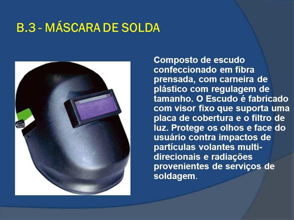 B.3 - MÁSCARA DE SOLDA Composto de escudo confeccionado em fibra prensada, com carneira de plástico com regulagem de tamanho. O Escudo é fabricado com