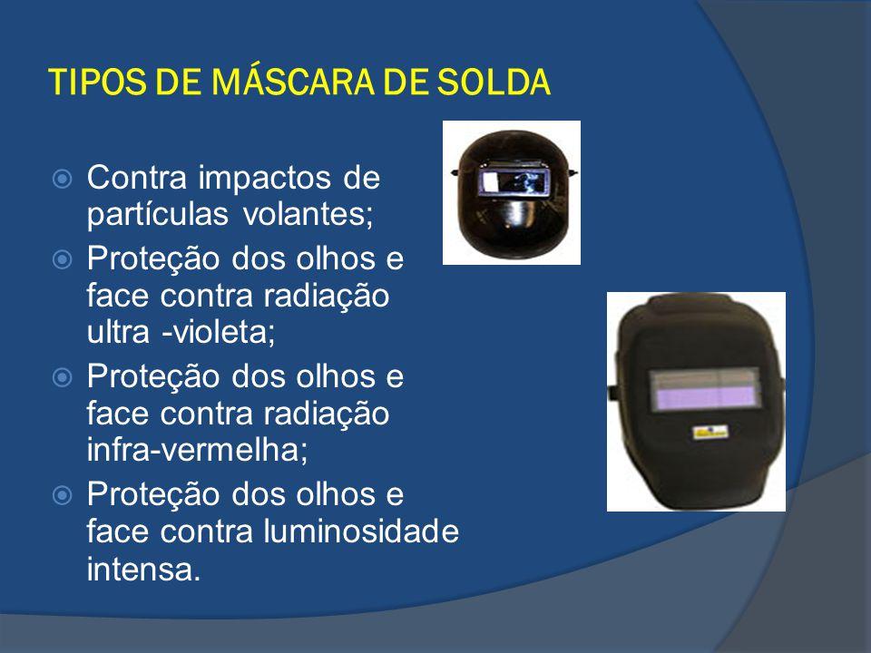 TIPOS DE MÁSCARA DE SOLDA Contra impactos de partículas volantes; Proteção dos olhos e face contra radiação ultra -violeta; Proteção dos olhos e face