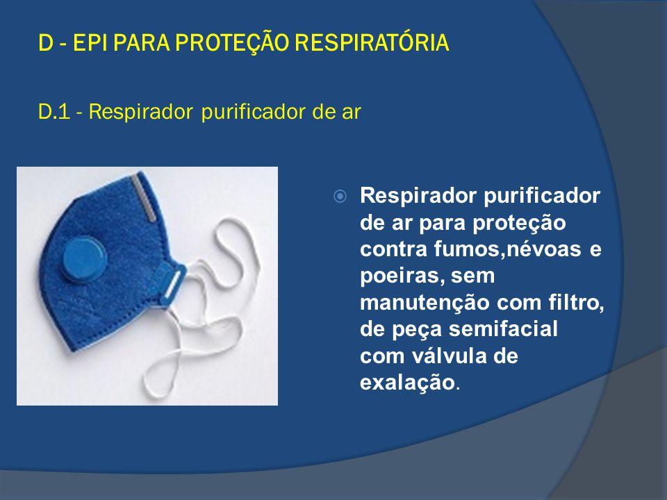 D - EPI PARA PROTEÇÃO RESPIRATÓRIA D.1 - Respirador purificador de ar Respirador purificador de ar para proteção contra fumos,névoas e poeiras, sem ma