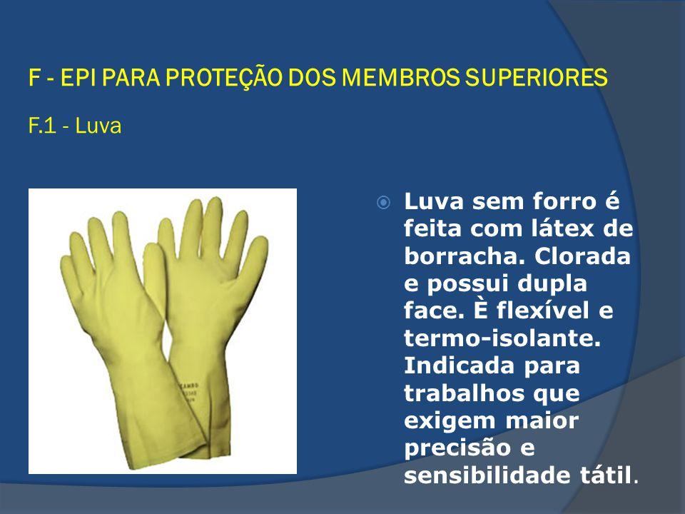 F - EPI PARA PROTEÇÃO DOS MEMBROS SUPERIORES F.1 - Luva Luva sem forro é feita com látex de borracha. Clorada e possui dupla face. È flexível e termo-