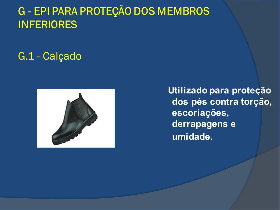 G - EPI PARA PROTEÇÃO DOS MEMBROS INFERIORES G.1 - Calçado Utilizado para proteção dos pés contra torção, escoriações, derrapagens e umidade.