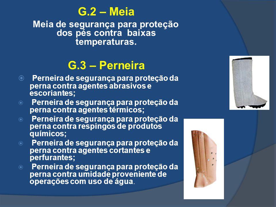G.2 – Meia Meia de segurança para proteção dos pés contra baixas temperaturas. G.3 – Perneira Perneira de segurança para proteção da perna contra agen