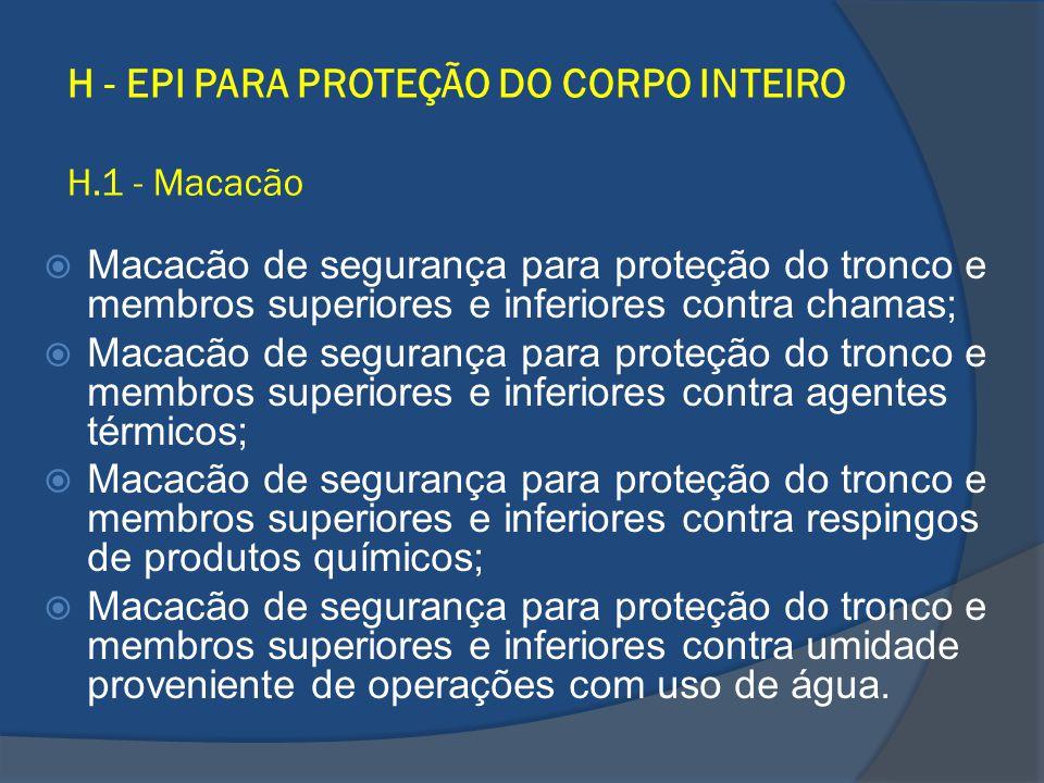 H - EPI PARA PROTEÇÃO DO CORPO INTEIRO H.1 - Macacão Macacão de segurança para proteção do tronco e membros superiores e inferiores contra chamas; Mac