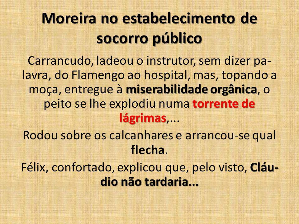 Moreira no estabelecimento de socorro público miserabilidade orgânica torrente de lágrimas Carrancudo, ladeou o instrutor, sem dizer pa lavra, do Fla