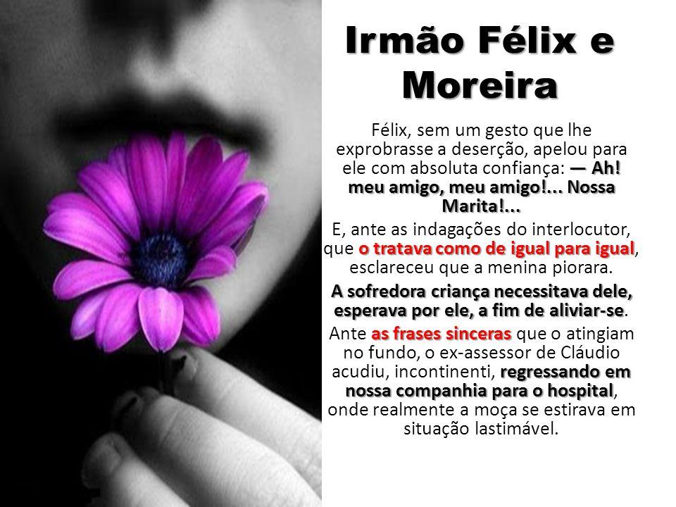 Irmão Félix e Moreira Ah! meu amigo, meu amigo!... Nossa Marita!... Félix, sem um gesto que lhe exprobrasse a deserção, apelou para ele com absoluta c