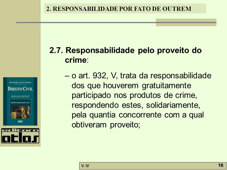 2. RESPONSABILIDADE POR FATO DE OUTREM V. IV 16 2.7. Responsabilidade pelo proveito do crime: – o art. 932, V, trata da responsabilidade dos que houve