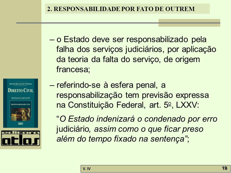 2. RESPONSABILIDADE POR FATO DE OUTREM V. IV 19 – o Estado deve ser responsabilizado pela falha dos serviços judiciários, por aplicação da teoria da f