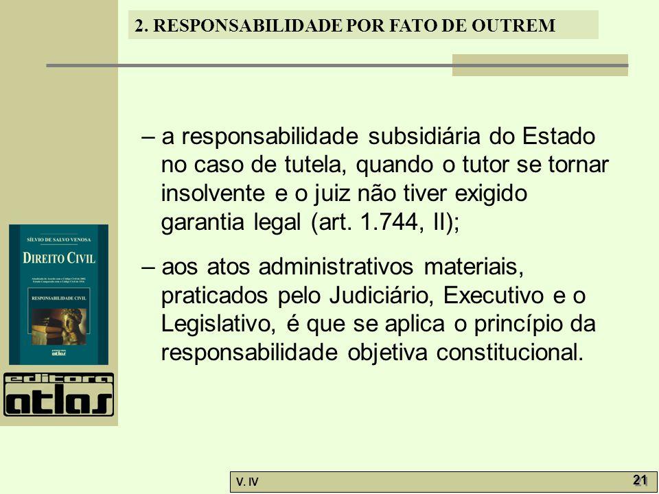 2. RESPONSABILIDADE POR FATO DE OUTREM V. IV 21 – a responsabilidade subsidiária do Estado no caso de tutela, quando o tutor se tornar insolvente e o