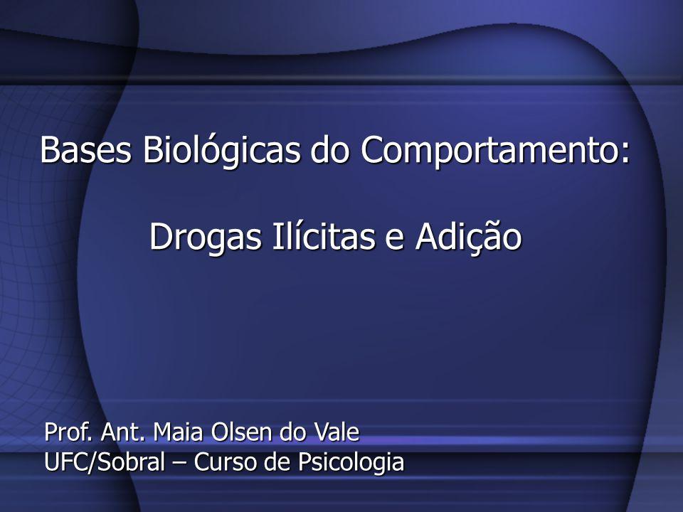 Bases Biológicas do Comportamento: Drogas Ilícitas e Adição Prof. Ant. Maia Olsen do Vale UFC/Sobral – Curso de Psicologia