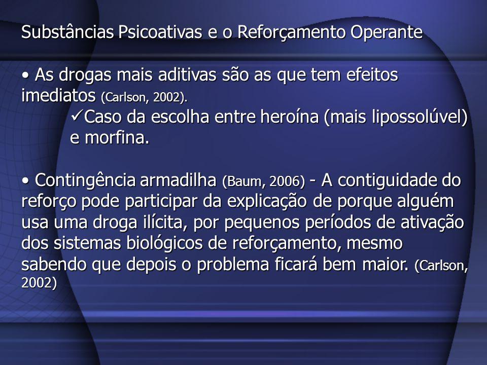 Substâncias Psicoativas e o Reforçamento Operante As drogas mais aditivas são as que tem efeitos imediatos (Carlson, 2002). As drogas mais aditivas sã