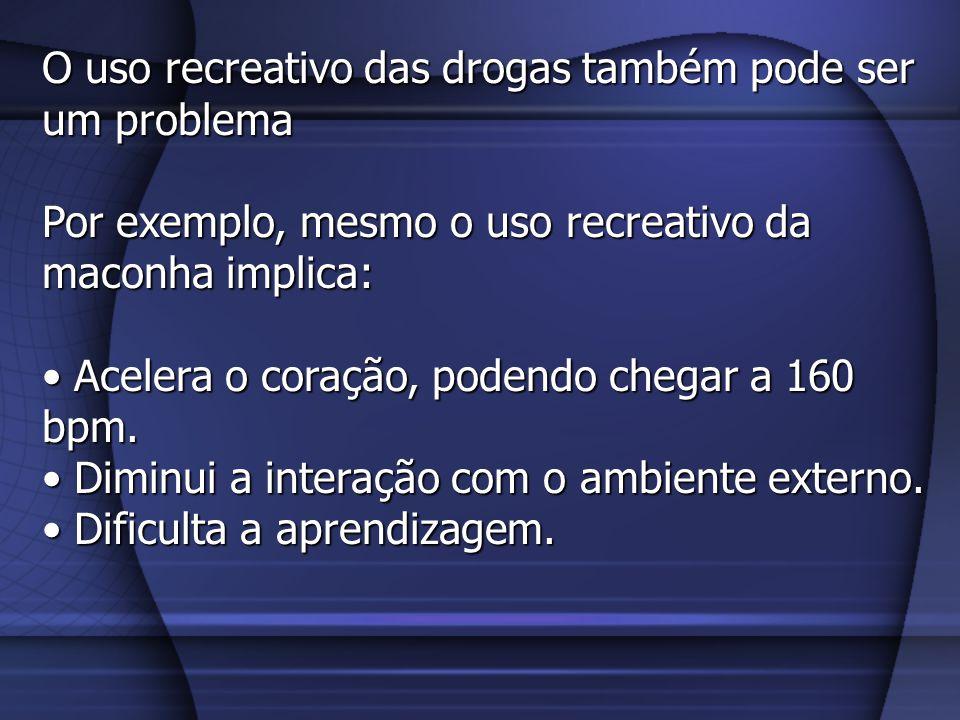O uso recreativo das drogas também pode ser um problema Por exemplo, mesmo o uso recreativo da maconha implica: Acelera o coração, podendo chegar a 16
