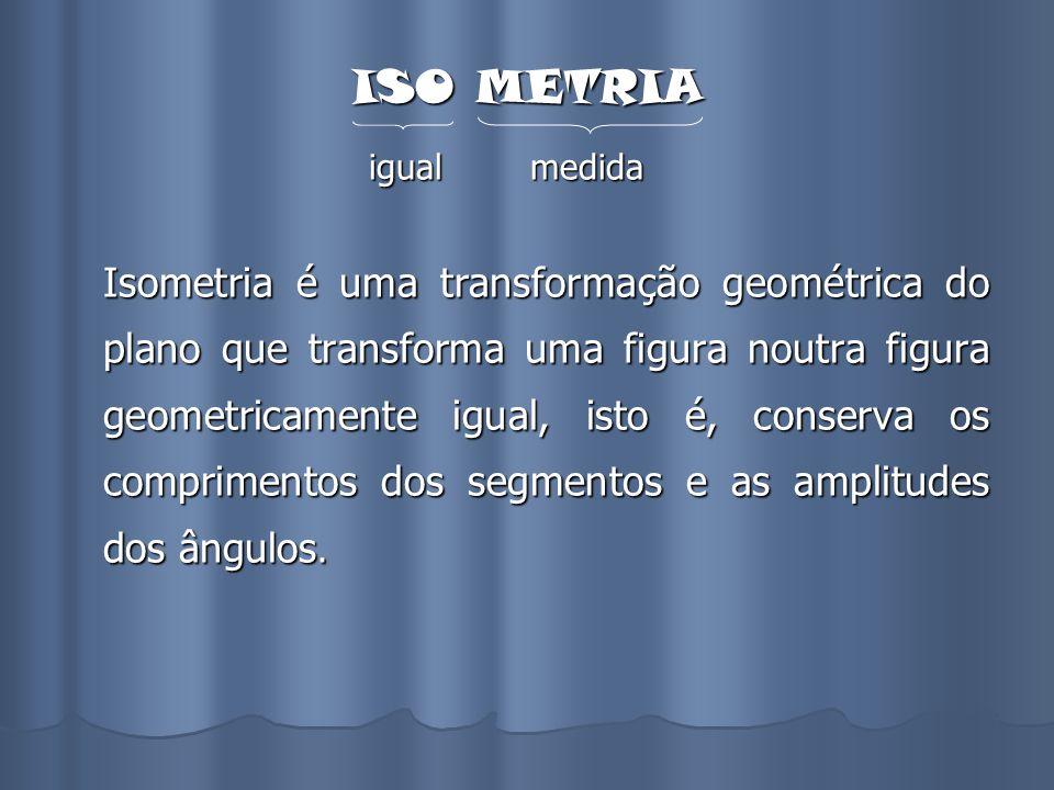 ISO METRIA igual medida Isometria é uma transformação geométrica do plano que transforma uma figura noutra figura geometricamente igual, isto é, conse