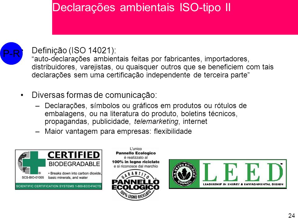24 Definição (ISO 14021):auto-declarações ambientais feitas por fabricantes, importadores, distribuidores, varejistas, ou quaisquer outros que se beneficiem com tais declarações sem uma certificação independente de terceira parte Diversas formas de comunicação: –Declarações, símbolos ou gráficos em produtos ou rótulos de embalagens, ou na literatura do produto, boletins técnicos, propagandas, publicidade, telemarketing, internet –Maior vantagem para empresas: flexibilidade P-R Declarações ambientais ISO-tipo II