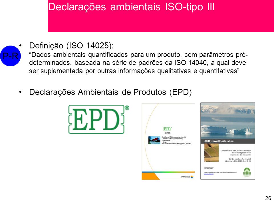 26 Definição (ISO 14025): Dados ambientais quantificados para um produto, com parâmetros pré- determinados, baseada na série de padrões da ISO 14040, a qual deve ser suplementada por outras informações qualitativas e quantitativas Declarações Ambientais de Produtos (EPD) P-R Declarações ambientais ISO-tipo III