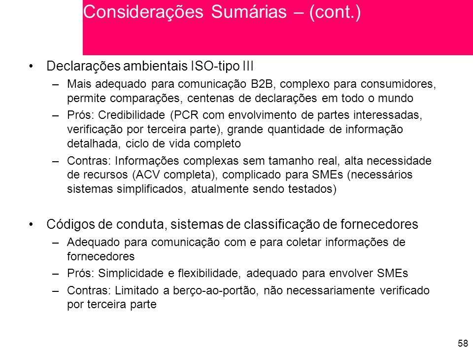 58 Declarações ambientais ISO-tipo III –Mais adequado para comunicação B2B, complexo para consumidores, permite comparações, centenas de declarações em todo o mundo –Prós: Credibilidade (PCR com envolvimento de partes interessadas, verificação por terceira parte), grande quantidade de informação detalhada, ciclo de vida completo –Contras: Informações complexas sem tamanho real, alta necessidade de recursos (ACV completa), complicado para SMEs (necessários sistemas simplificados, atualmente sendo testados) Códigos de conduta, sistemas de classificação de fornecedores –Adequado para comunicação com e para coletar informações de fornecedores –Prós: Simplicidade e flexibilidade, adequado para envolver SMEs –Contras: Limitado a berço-ao-portão, não necessariamente verificado por terceira parte Considerações Sumárias – (cont.)