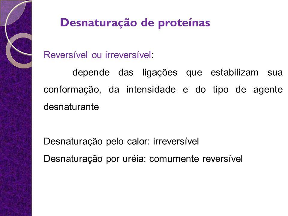 Reversível ou irreversível: depende das ligações que estabilizam sua conformação, da intensidade e do tipo de agente desnaturante Desnaturação pelo ca