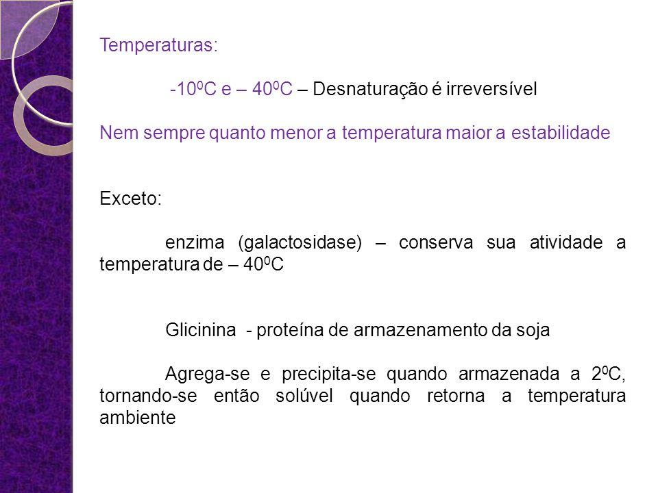 Temperaturas: -10 0 C e – 40 0 C – Desnaturação é irreversível Nem sempre quanto menor a temperatura maior a estabilidade Exceto: enzima (galactosidas