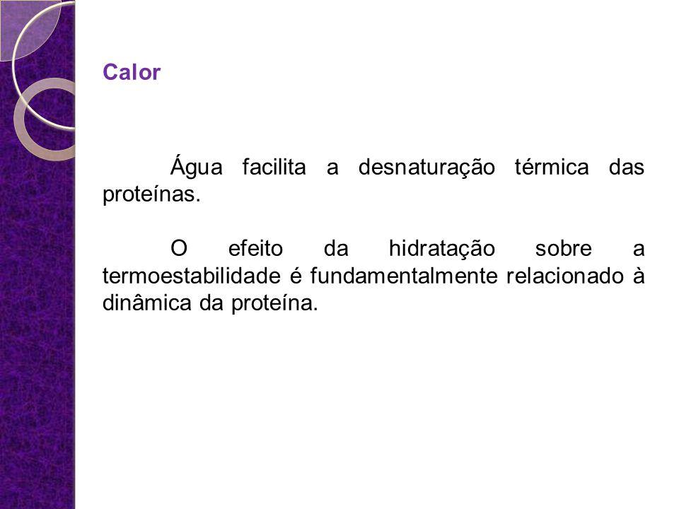 Calor Água facilita a desnaturação térmica das proteínas. O efeito da hidratação sobre a termoestabilidade é fundamentalmente relacionado à dinâmica d