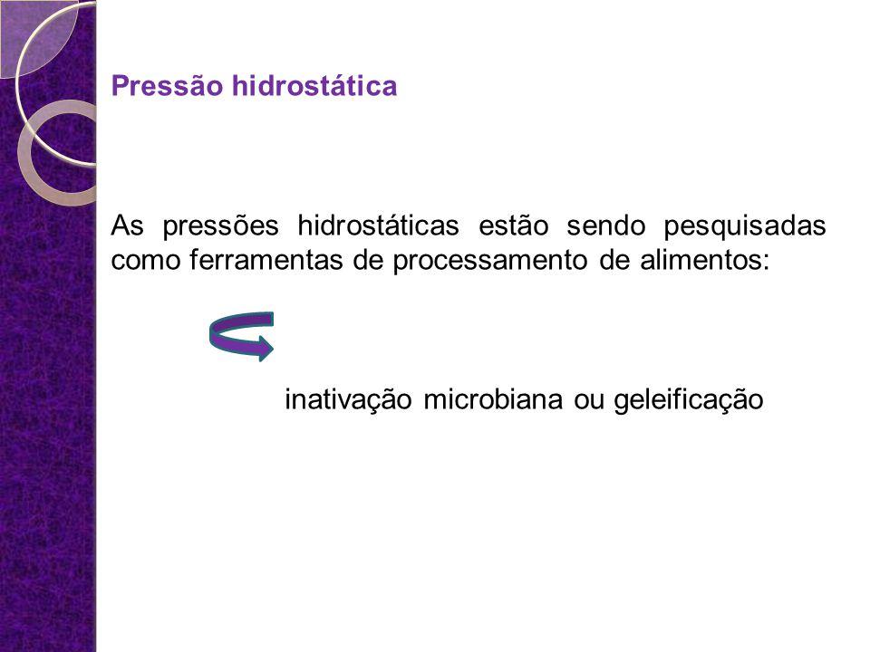 Pressão hidrostática As pressões hidrostáticas estão sendo pesquisadas como ferramentas de processamento de alimentos: inativação microbiana ou geleif