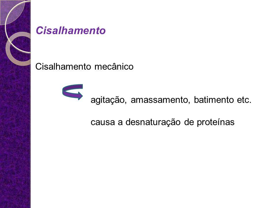 Cisalhamento Cisalhamento mecânico agitação, amassamento, batimento etc. causa a desnaturação de proteínas