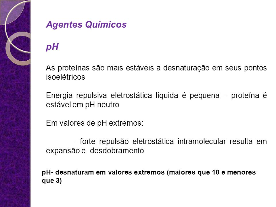 pH- desnaturam em valores extremos (maiores que 10 e menores que 3) Agentes Químicos pH As proteínas são mais estáveis a desnaturação em seus pontos i