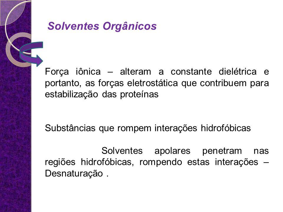 Força iônica – alteram a constante dielétrica e portanto, as forças eletrostática que contribuem para estabilização das proteínas Substâncias que romp