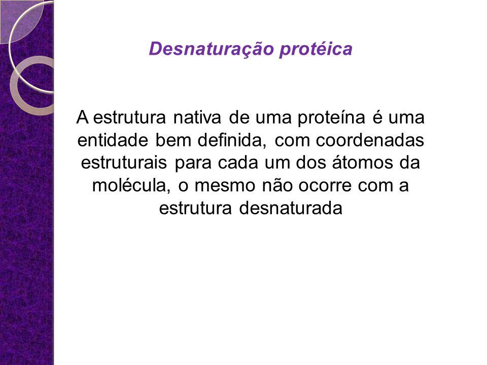 Desnaturação protéica A estrutura nativa de uma proteína é uma entidade bem definida, com coordenadas estruturais para cada um dos átomos da molécula,