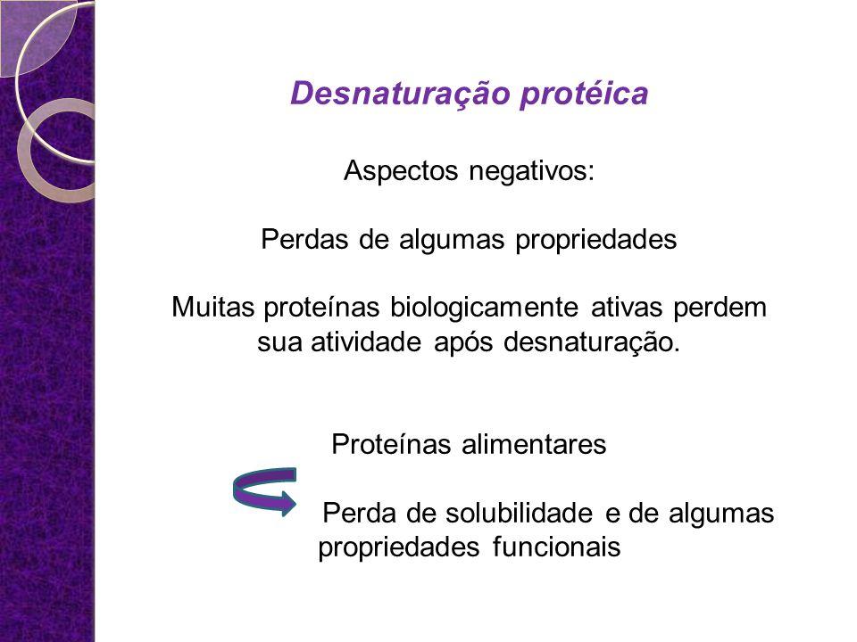 Desnaturação protéica Aspectos negativos: Perdas de algumas propriedades Muitas proteínas biologicamente ativas perdem sua atividade após desnaturação