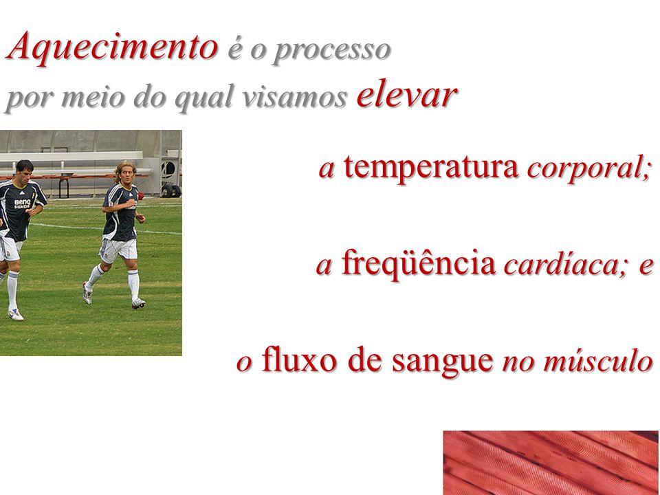 a temperatura corporal; a freqüência cardíaca; e o fluxo de sangue no músculo Aquecimento é o processo por meio do qual visamos elevar