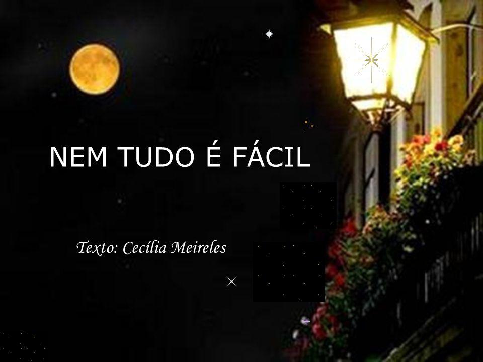 NEM TUDO É FÁCIL Texto: Cecília Meireles