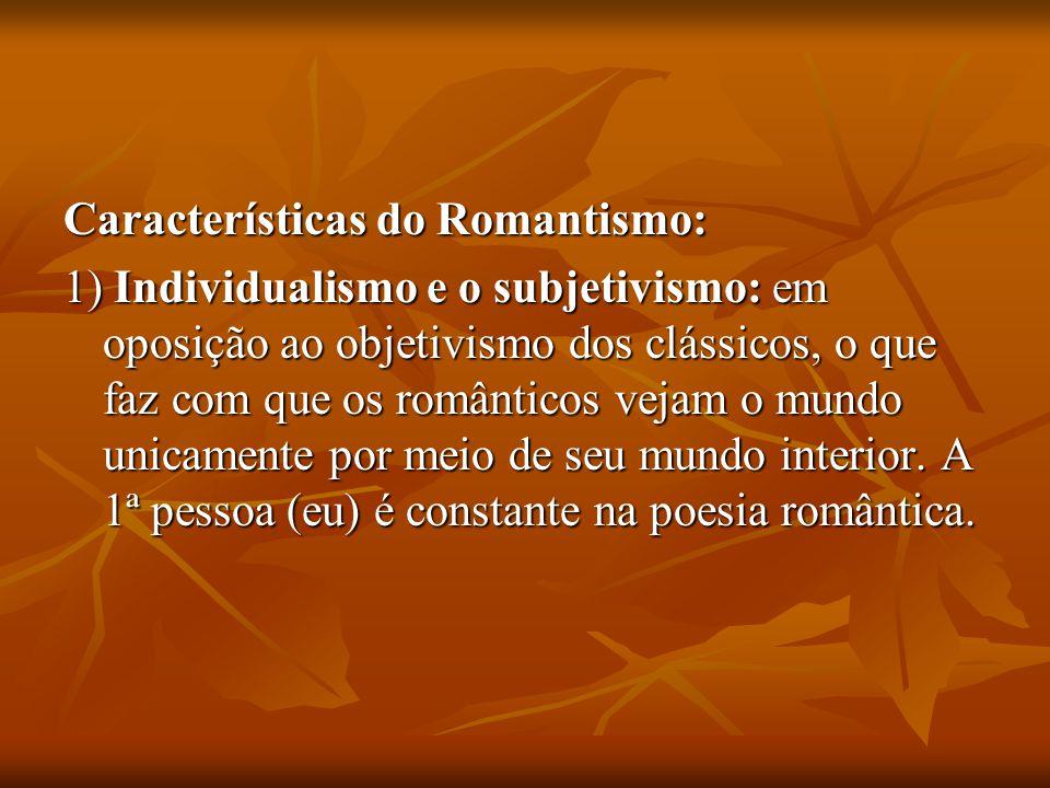 Características do Romantismo: 1) Individualismo e o subjetivismo: em oposição ao objetivismo dos clássicos, o que faz com que os românticos vejam o m