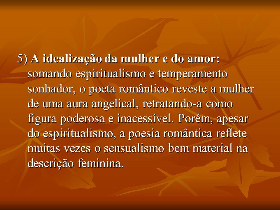 5) A idealização da mulher e do amor: somando espiritualismo e temperamento sonhador, o poeta romântico reveste a mulher de uma aura angelical, retrat