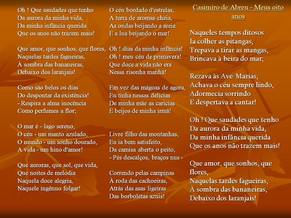 Casimiro de Abreu - Meus oito anos Oh ! Que saudades que tenho Da aurora da minha vida, Da minha infância querida Que os anos não trazem mais! Que amo