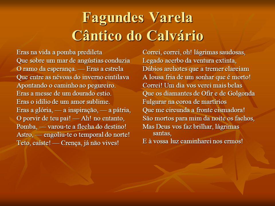 Fagundes Varela Cântico do Calvário Eras na vida a pomba predileta Que sobre um mar de angústias conduzia O ramo da esperança. Eras a estrela Que entr