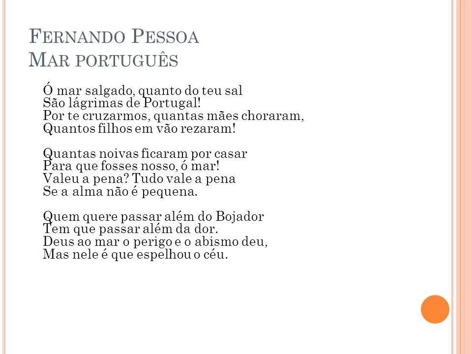 F ERNANDO P ESSOA M AR PORTUGUÊS Ó mar salgado, quanto do teu sal São lágrimas de Portugal! Por te cruzarmos, quantas mães choraram, Quantos filhos em