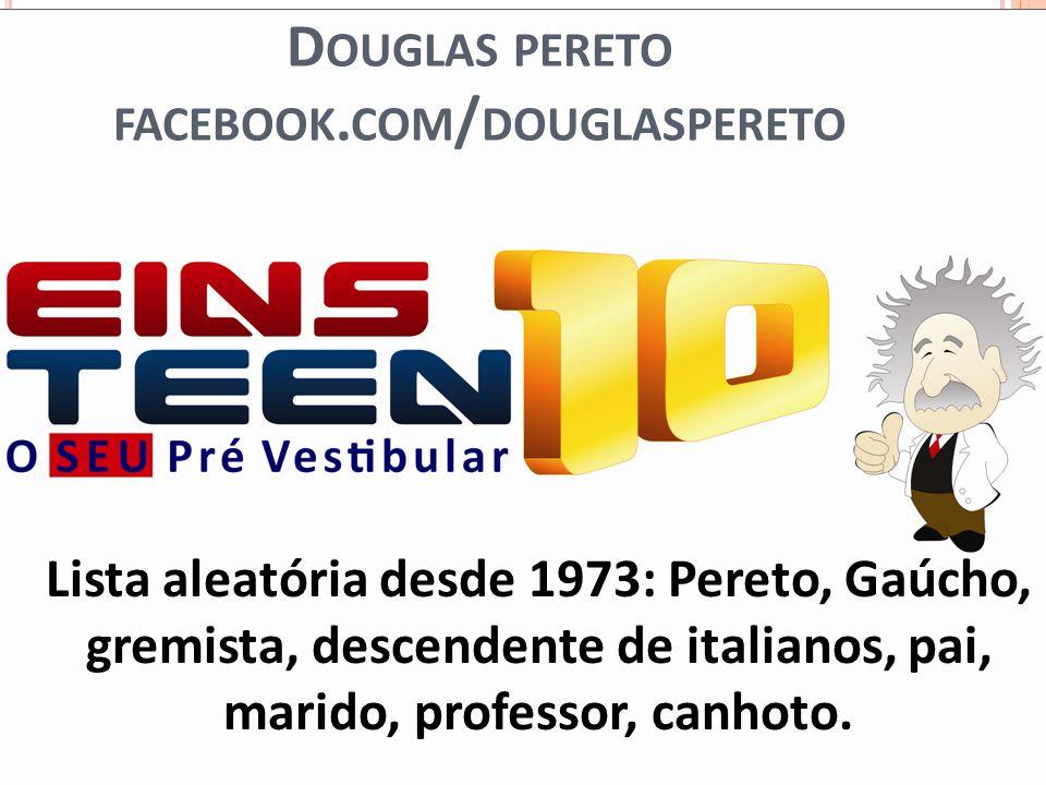 D OUGLAS PERETO FACEBOOK. COM / DOUGLASPERETO Lista aleatória desde 1973: Pereto, Gaúcho, gremista, descendente de italianos, pai, marido, professor,