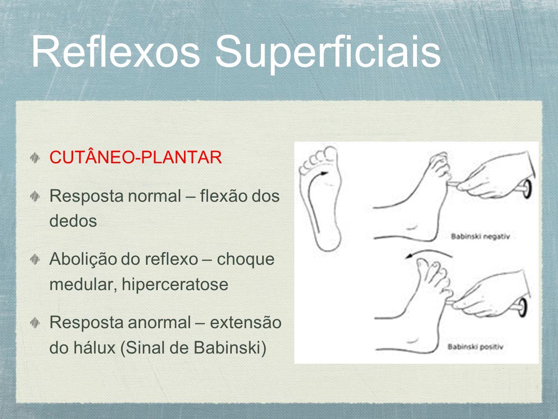 Reflexos Superficiais CUTÂNEO-PLANTAR Resposta normal – flexão dos dedos Abolição do reflexo – choque medular, hiperceratose Resposta anormal – extensão do hálux (Sinal de Babinski)
