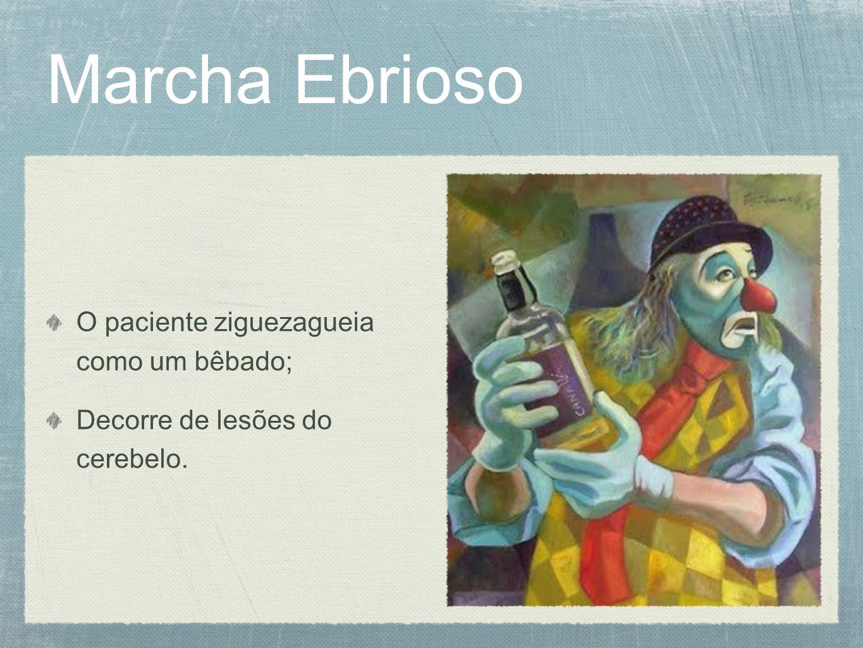 Marcha Ebrioso O paciente ziguezagueia como um bêbado; Decorre de lesões do cerebelo.