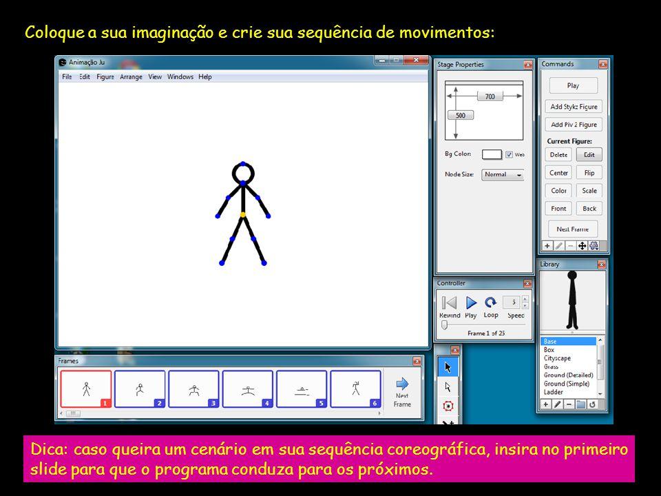 Coloque a sua imaginação e crie sua sequência de movimentos: Dica: caso queira um cenário em sua sequência coreográfica, insira no primeiro slide para que o programa conduza para os próximos.