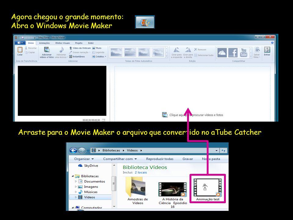 Agora chegou o grande momento: Abra o Windows Movie Maker Arraste para o Movie Maker o arquivo que convertido no aTube Catcher