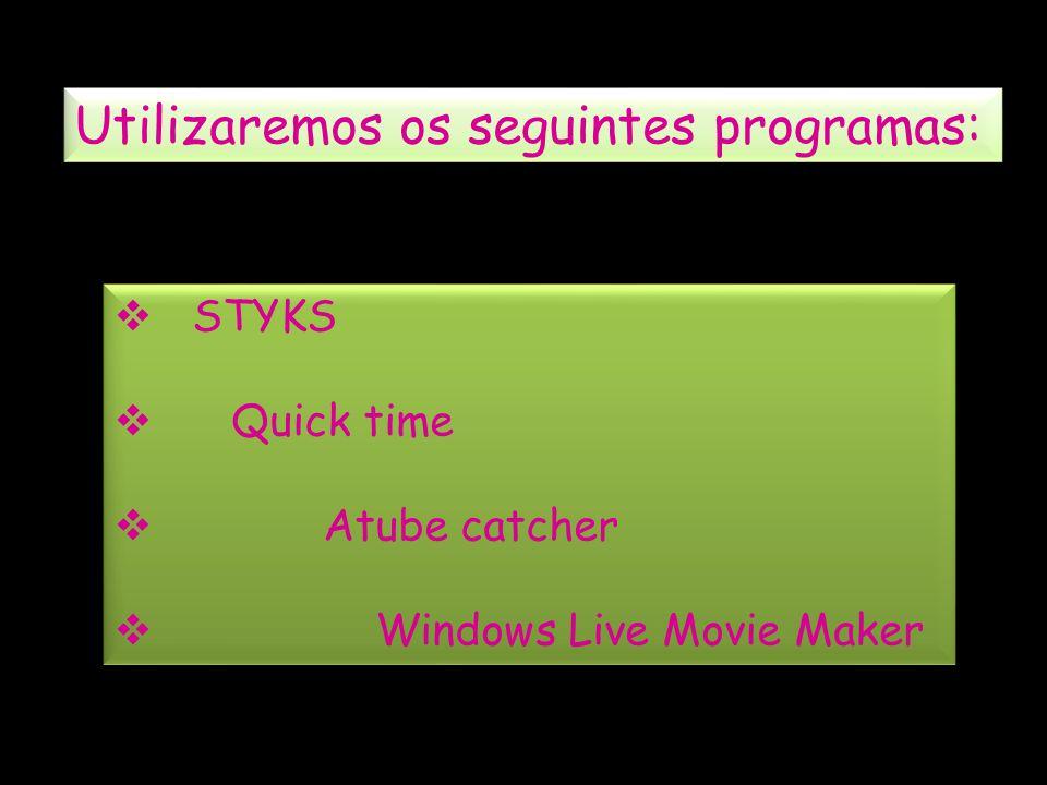 Utilizaremos os seguintes programas: STYKS Quick time Atube catcher Windows Live Movie Maker STYKS Quick time Atube catcher Windows Live Movie Maker